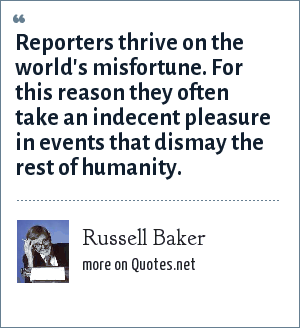 Russell Baker: Reporters thrive on the world's misfortune. For this reason they often take an indecent pleasure in events that dismay the rest of humanity.