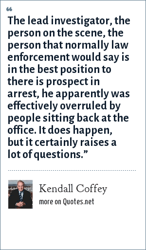 """Kendall Coffey: The lead investigator, the person on the scene, the person that normally law enforcement would say is in the best position to there is prospect in arrest, he apparently was effectively overruled by people sitting back at the office. It does happen, but it certainly raises a lot of questions."""""""