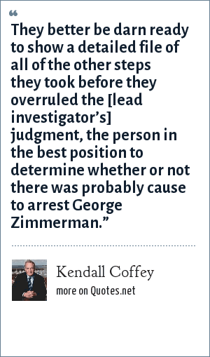 Kendall Coffey: They better be darn ready to show a detailed file of all of the other steps they took before they overruled the [lead investigator's] judgment, the person in the best position to determine whether or not there was probably cause to arrest George Zimmerman.""