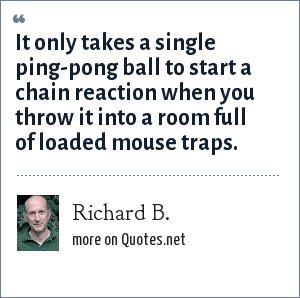 Richard B.: It only takes a single ping-pong ball to start a chain reaction when you throw it into a room full of loaded mouse traps.