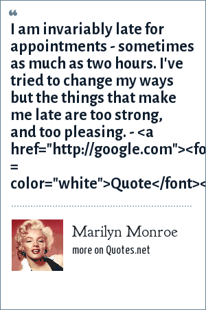 Marilyn Monroe: I am invariably late for appointments - sometimes as much as two hours. I've tried to change my ways but the things that make me late are too strong, and too pleasing. - <a href=