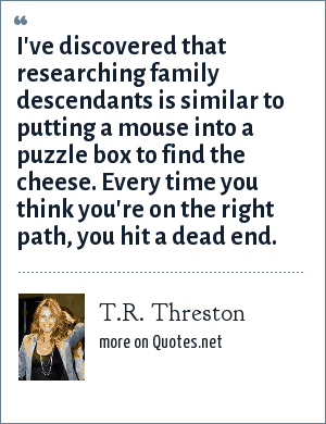 T.R. Threston: I've discovered that researching family descendants is similar to putting a mouse into a puzzle box to find the cheese. Every time you think you're on the right path, you hit a dead end.