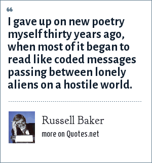 Russell Baker: I gave up on new poetry myself thirty years ago, when most of it began to read like coded messages passing between lonely aliens on a hostile world.