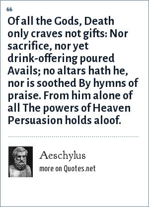 Aeschylus: Of all the Gods, Death only craves not gifts: Nor sacrifice, nor yet drink-offering poured Avails; no altars hath he, nor is soothed By hymns of praise. From him alone of all The powers of Heaven Persuasion holds aloof.