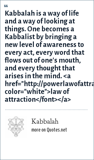 Kabbalah: Kabbalah is a way of life and a way of looking at things. One becomes a Kabbalist by bringing a new level of awareness to every act, every word that flows out of one's mouth, and every thought that arises in the mind. <a href=
