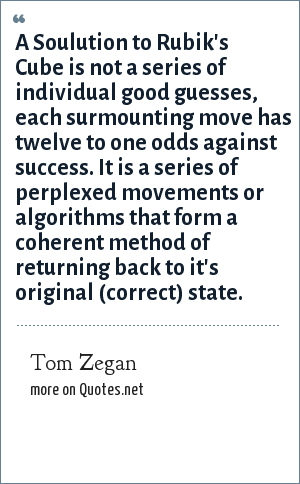 Tom Zegan: A Soulution to Rubik's Cube is not a series of individual good guesses, each surmounting move has twelve to one odds against success. It is a series of perplexed movements or algorithms that form a coherent method of returning back to it's original (correct) state.