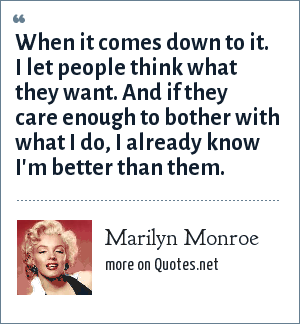 Marilyn Monroe: When it comes down to it. I let people think what they want. And if they care enough to bother with what I do, I already know I'm better than them.