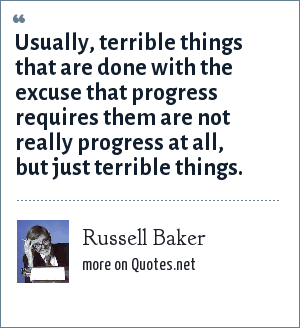 Russell Baker: Usually, terrible things that are done with the excuse that progress requires them are not really progress at all, but just terrible things.