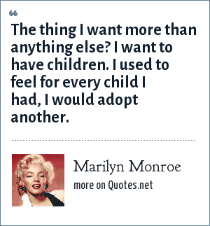 Marilyn Monroe: The thing I want more than anything else? I want to have children. I used to feel for every child I had, I would adopt another.