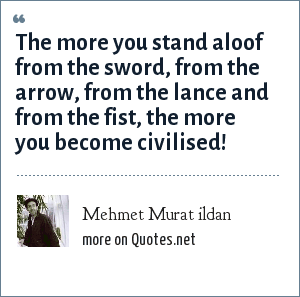 Mehmet Murat ildan: The more you stand aloof from the sword, from the arrow, from the lance and from the fist, the more you become civilised!