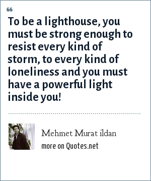 Mehmet Murat ildan: To be a lighthouse, you must be strong enough to resist every kind of storm, to every kind of loneliness and you must have a powerful light inside you!
