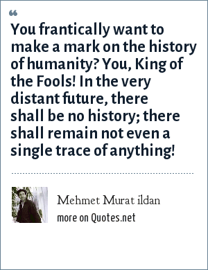 Mehmet Murat ildan: You frantically want to make a mark on the history of humanity? You, King of the Fools! In the very distant future, there shall be no history; there shall remain not even a single trace of anything!