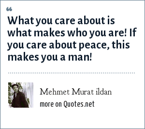 Mehmet Murat ildan: What you care about is what makes who you are! If you care about peace, this makes you a man!