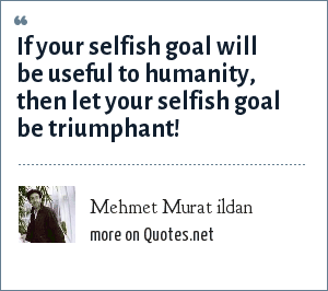 Mehmet Murat ildan: If your selfish goal will be useful to humanity, then let your selfish goal be triumphant!