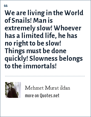 Mehmet Murat ildan: We are living in the World of Snails! Man is extremely slow! Whoever has a limited life, he has no right to be slow! Things must be done quickly! Slowness belongs to the immortals!