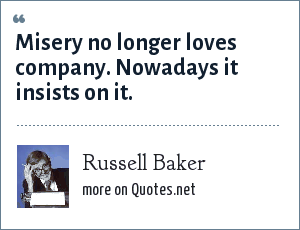 Russell Baker: Misery no longer loves company. Nowadays it insists on it.