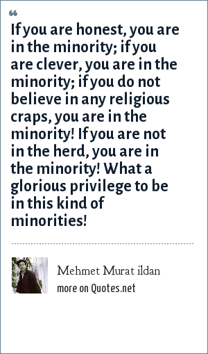 Mehmet Murat ildan: If you are honest, you are in the minority; if you are clever, you are in the minority; if you do not believe in any religious craps, you are in the minority! If you are not in the herd, you are in the minority! What a glorious privilege to be in this kind of minorities!