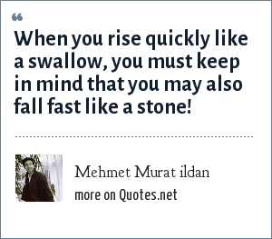 Mehmet Murat ildan: When you rise quickly like a swallow, you must keep in mind that you may also fall fast like a stone!