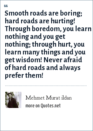 Mehmet Murat ildan: Smooth roads are boring; hard roads are hurting! Through boredom, you learn nothing and you get nothing; through hurt, you learn many things and you get wisdom! Never afraid of hard roads and always prefer them!