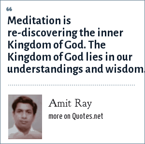 Amit Ray: Meditation is re-discovering the inner Kingdom of God. The Kingdom of God lies in our understandings and wisdom.