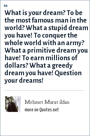 Mehmet Murat ildan: What is your dream? To be the most famous man in the world? What a stupid dream you have! To conquer the whole world with an army? What a primitive dream you have! To earn millions of dollars? What a greedy dream you have! Question your dreams!