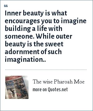 The wise Pharoah Moe: Inner beauty is what encourages you to imagine building a life with someone. While outer beauty is the sweet adornment of such imagination..