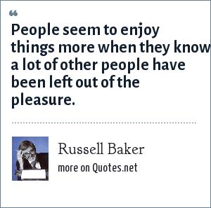 Russell Baker: People seem to enjoy things more when they know a lot of other people have been left out of the pleasure.