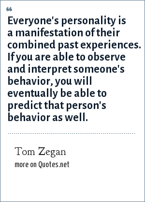 Tom Zegan: Everyone's personality is a manifestation of their combined past experiences. If you are able to observe and interpret someone's behavior, you will eventually be able to predict that person's behavior as well.