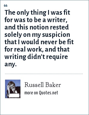 Russell Baker: The only thing I was fit for was to be a writer, and this notion rested solely on my suspicion that I would never be fit for real work, and that writing didn't require any.