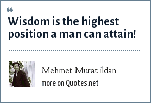 Mehmet Murat ildan: Wisdom is the highest position a man can attain!