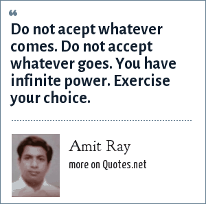 Amit Ray: Do not acept whatever comes. Do not accept whatever goes. You have infinite power. Exercise your choice.