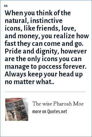 The wise Pharoah Moe: When you think of the natural, instinctive icons, like friends, love, and money, you realize how fast they can come and go. Pride and dignity, however are the only icons you can manage to poccess forever. Always keep your head up no matter what..