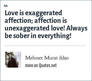 Mehmet Murat ildan: Love is exaggerated affection; affection is unexaggerated love! Always be sober in everything!