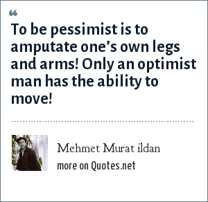Mehmet Murat ildan: To be pessimist is to amputate one's own legs and arms! Only an optimist man has the ability to move!