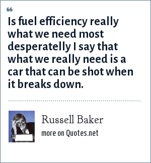 Russell Baker: Is fuel efficiency really what we need most desperatelly I say that what we really need is a car that can be shot when it breaks down.