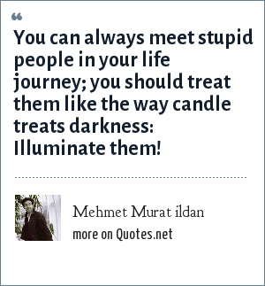 Mehmet Murat ildan: You can always meet stupid people in your life journey; you should treat them like the way candle treats darkness: Illuminate them!