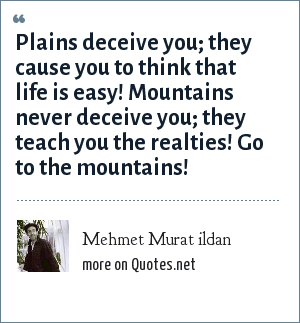 Mehmet Murat ildan: Plains deceive you; they cause you to think that life is easy! Mountains never deceive you; they teach you the realties! Go to the mountains!