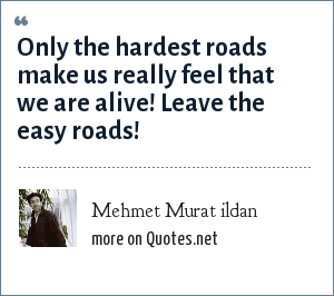Mehmet Murat ildan: Only the hardest roads make us really feel that we are alive! Leave the easy roads!