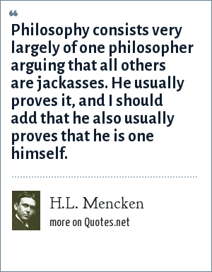 H.L. Mencken: Philosophy consists very largely of one philosopher arguing that all others are jackasses. He usually proves it, and I should add that he also usually proves that he is one himself.