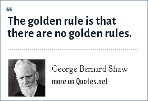 George Bernard Shaw: The golden rule is that there are no golden rules.