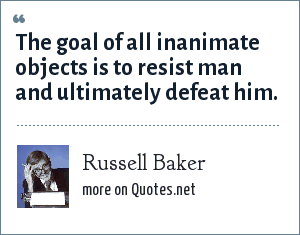 Russell Baker: The goal of all inanimate objects is to resist man and ultimately defeat him.