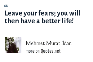 Mehmet Murat ildan: Leave your fears; you will then have a better life!