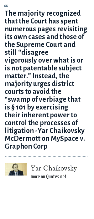"Yar Chaikovsky: The majority recognized that the Court has spent numerous pages revisiting its own cases and those of the Supreme Court and still ""disagree vigorously over what is or is not patentable subject matter."" Instead, the majority urges district courts to avoid the ""swamp of verbiage that is § 101 by exercising their inherent power to control the processes of litigation -Yar Chaikovsky McDermott on MySpace v. Graphon Corp"