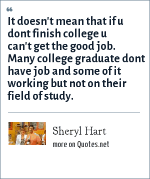 Sheryl Hart: It doesn't mean that if u dont finish college u can't get the good job. Many college graduate dont have job and some of it working but not on their field of study.