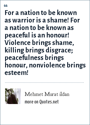 Mehmet Murat ildan: For a nation to be known as warrior is a shame! For a nation to be known as peaceful is an honour! Violence brings shame, killing brings disgrace; peacefulness brings honour, nonviolence brings esteem!