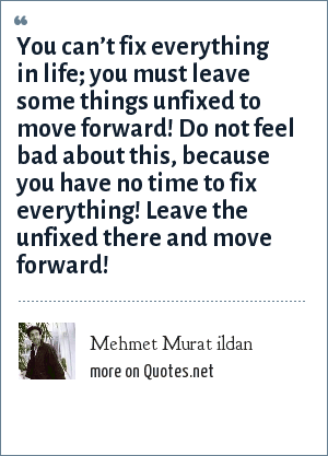 Mehmet Murat ildan: You can't fix everything in life; you must leave some things unfixed to move forward! Do not feel bad about this, because you have no time to fix everything! Leave the unfixed there and move forward!
