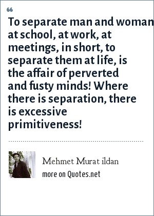 Mehmet Murat ildan: To separate man and woman at school, at work, at meetings, in short, to separate them at life, is the affair of perverted and fusty minds! Where there is separation, there is excessive primitiveness!