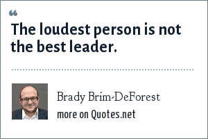 Brady Brim-DeForest: The loudest person is not the best leader.