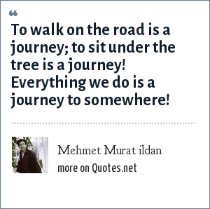 Mehmet Murat ildan: To walk on the road is a journey; to sit under the tree is a journey! Everything we do is a journey to somewhere!
