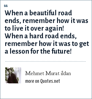 Mehmet Murat ildan: When a beautiful road ends, remember how it was to live it over again! When a hard road ends, remember how it was to get a lesson for the future!
